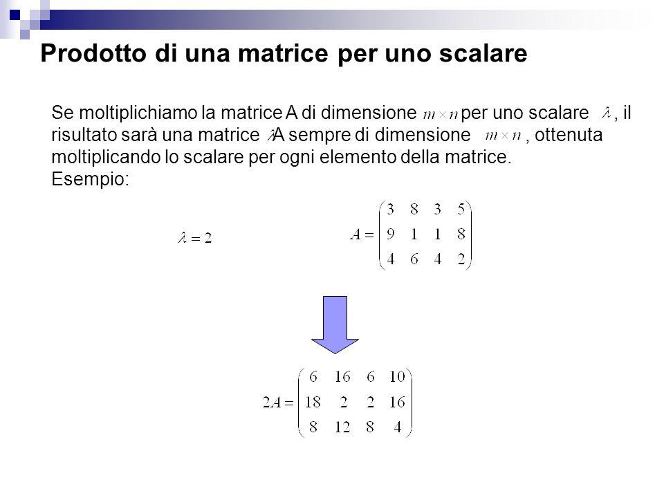 Prodotto di una matrice per uno scalare Se moltiplichiamo la matrice A di dimensione per uno scalare, il risultato sarà una matrice A sempre di dimensione, ottenuta moltiplicando lo scalare per ogni elemento della matrice.