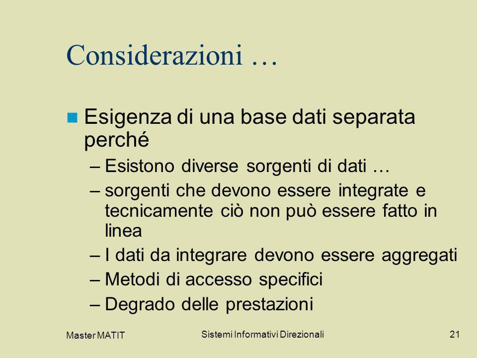 Master MATIT Sistemi Informativi Direzionali21 Considerazioni … Esigenza di una base dati separata perché –Esistono diverse sorgenti di dati … –sorgen