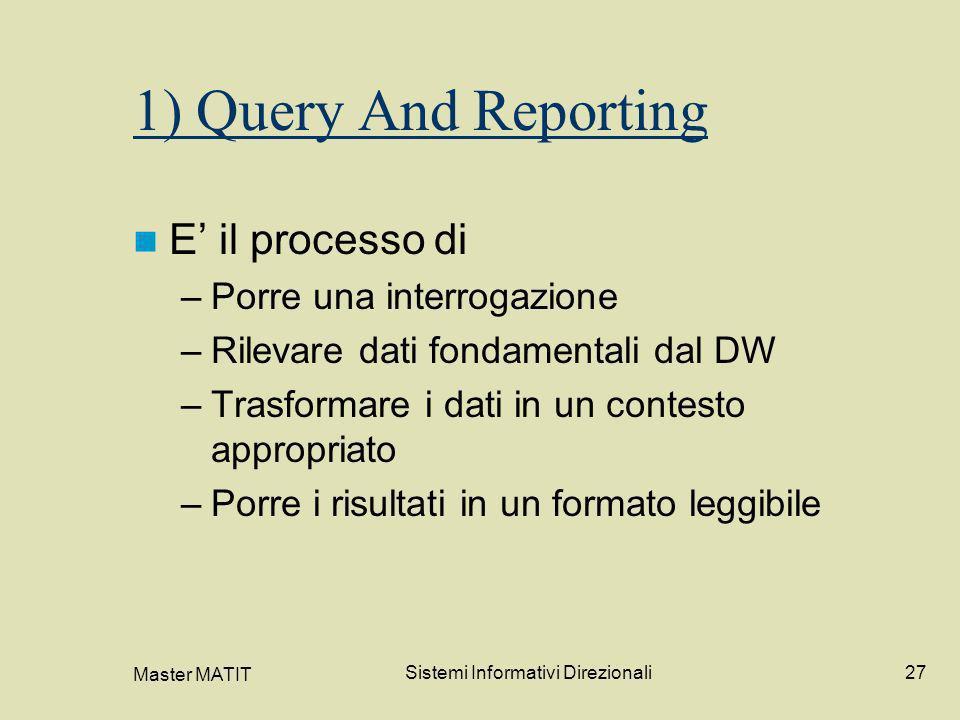 Master MATIT Sistemi Informativi Direzionali27 1) Query And Reporting E il processo di –Porre una interrogazione –Rilevare dati fondamentali dal DW –T