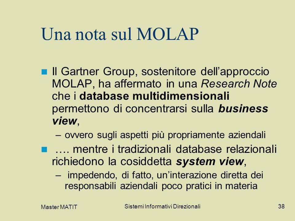 Master MATIT Sistemi Informativi Direzionali38 Una nota sul MOLAP Il Gartner Group, sostenitore dellapproccio MOLAP, ha affermato in una Research Note