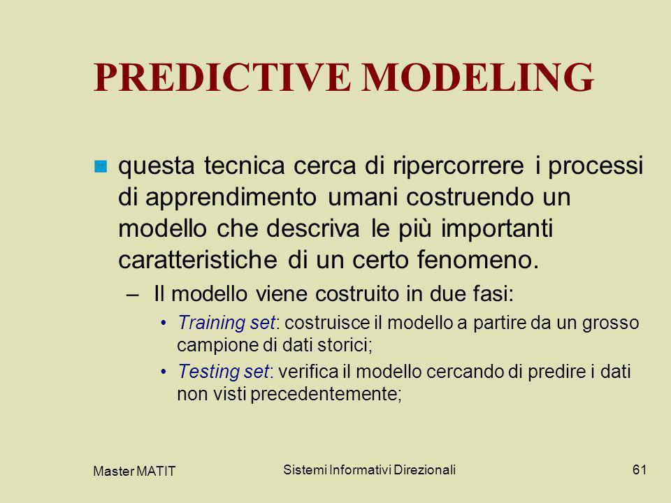 Master MATIT Sistemi Informativi Direzionali61 PREDICTIVE MODELING questa tecnica cerca di ripercorrere i processi di apprendimento umani costruendo u