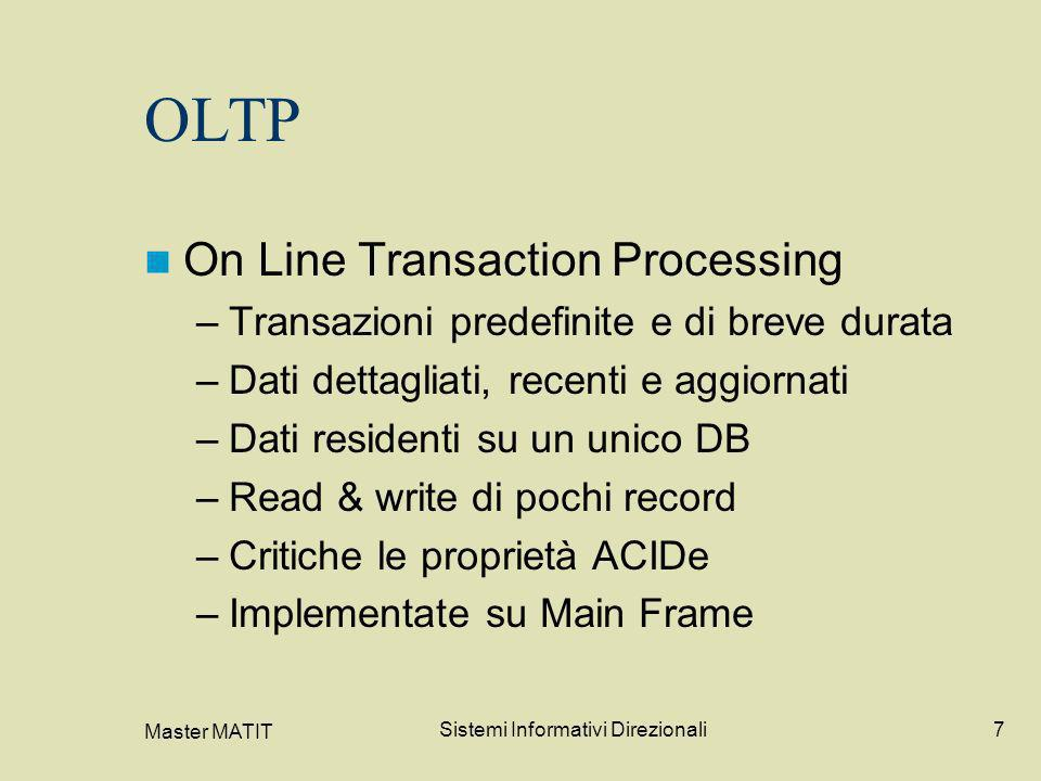 Master MATIT Sistemi Informativi Direzionali7 OLTP On Line Transaction Processing –Transazioni predefinite e di breve durata –Dati dettagliati, recent