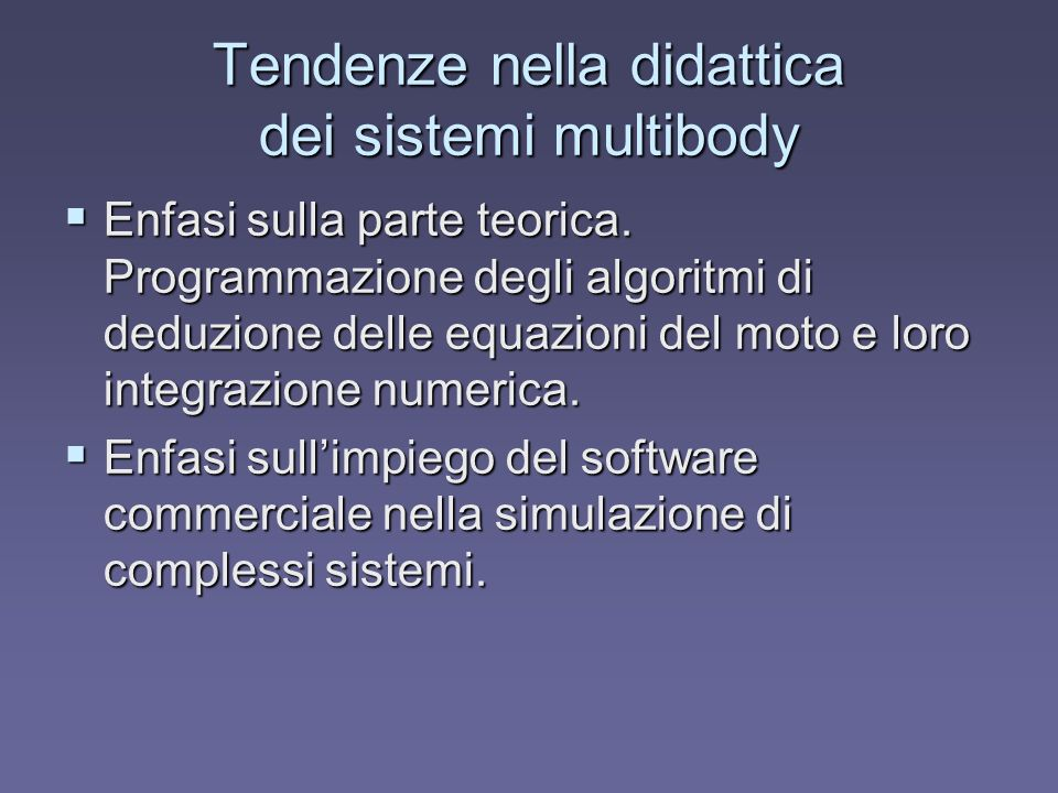Tendenze nella didattica dei sistemi multibody Enfasi sulla parte teorica. Programmazione degli algoritmi di deduzione delle equazioni del moto e loro