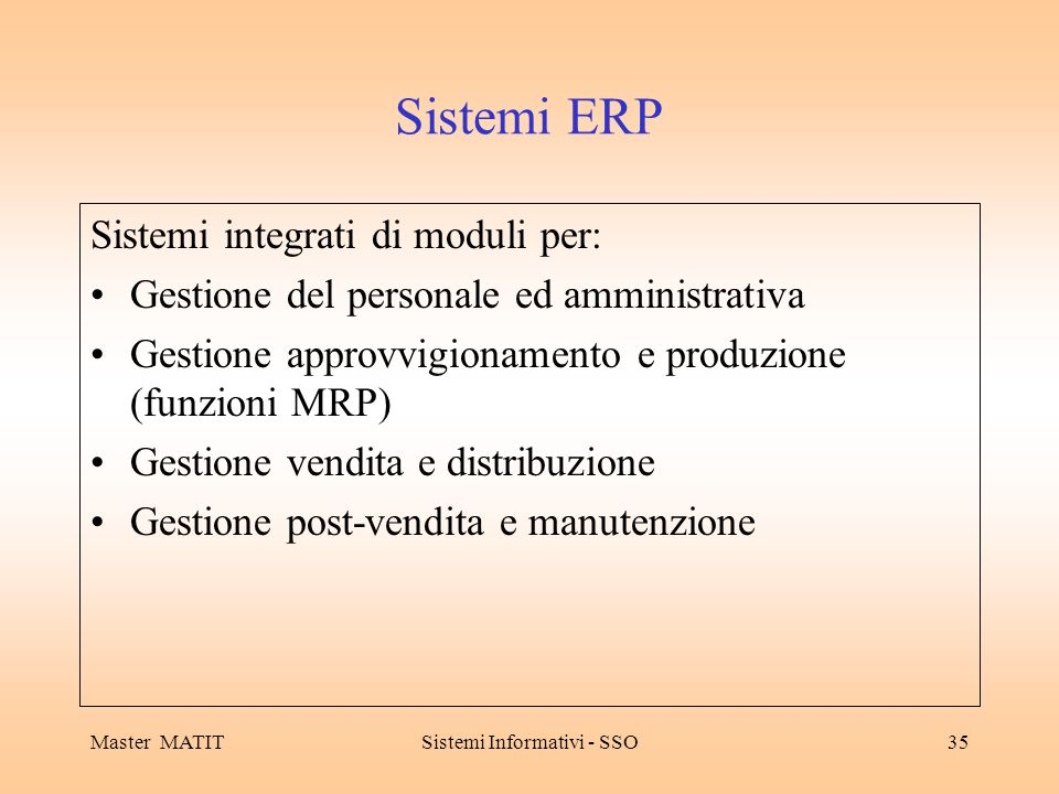 Master MATITSistemi Informativi - SSO35 Sistemi ERP Sistemi integrati di moduli per: Gestione del personale ed amministrativa Gestione approvvigionamento e produzione (funzioni MRP) Gestione vendita e distribuzione Gestione post-vendita e manutenzione