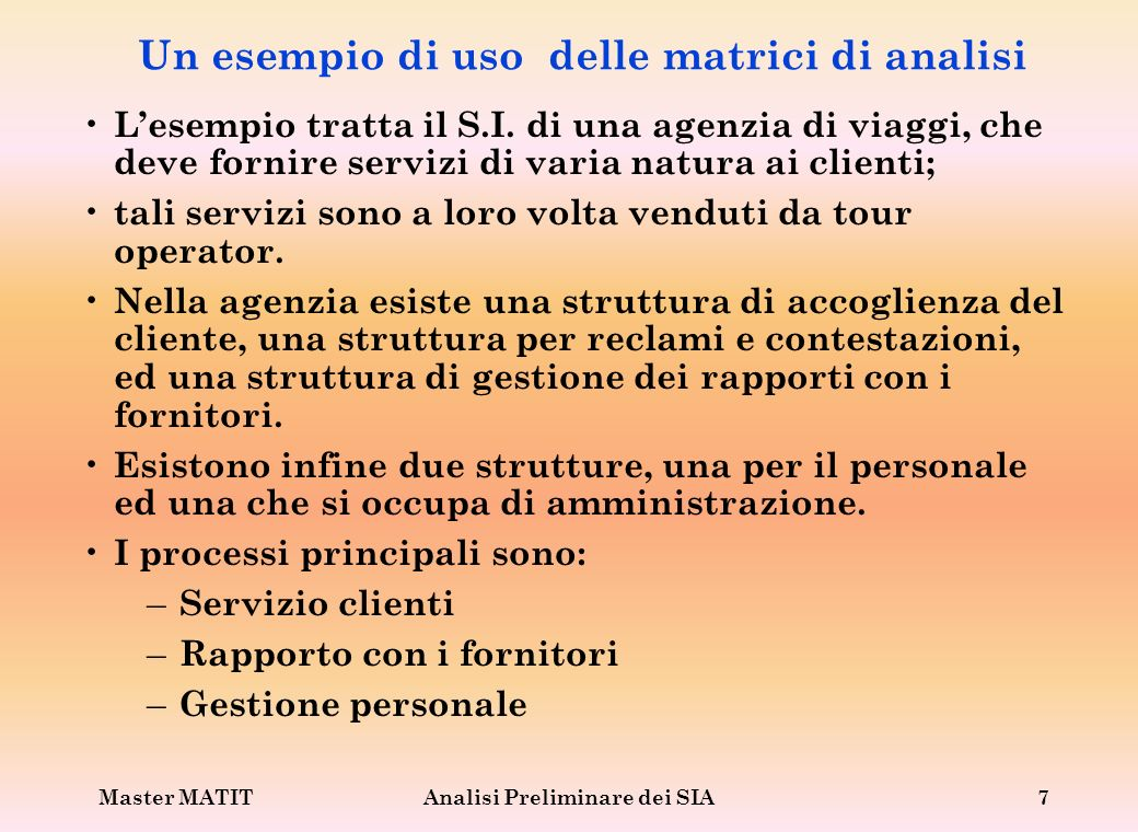 Master MATITAnalisi Preliminare dei SIA8 Esempio di matrice processi/ organizzazione D= Decisore; CF= Coinvolto Fortemente; CD= Coinvolto Debolmente Sevizio Clienti Rapporto con i fornitori Gestione personale
