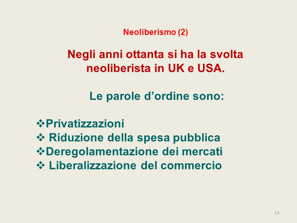 14 Neoliberismo (2) Negli anni ottanta si ha la svolta neoliberista in UK e USA. Le parole dordine sono: Privatizzazioni Riduzione della spesa pubblic