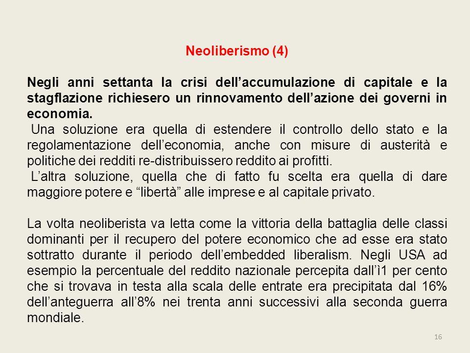 16 Neoliberismo (4) Negli anni settanta la crisi dellaccumulazione di capitale e la stagflazione richiesero un rinnovamento dellazione dei governi in