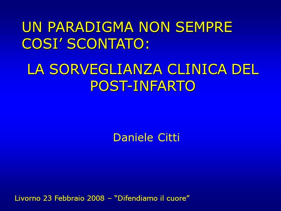UN PARADIGMA NON SEMPRE COSI SCONTATO: LA SORVEGLIANZA CLINICA DEL POST-INFARTO Daniele Citti Livorno 23 Febbraio 2008 – Difendiamo il cuore