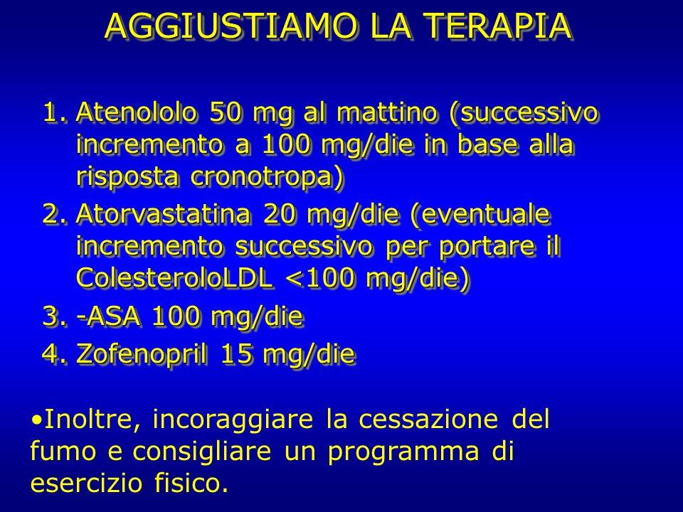 AGGIUSTIAMO LA TERAPIA 1.Atenololo 50 mg al mattino (successivo incremento a 100 mg/die in base alla risposta cronotropa) 2.Atorvastatina 20 mg/die (e