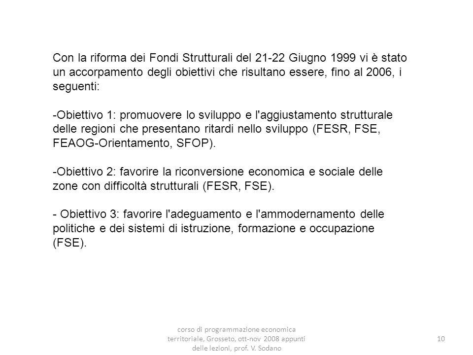 Con la riforma dei Fondi Strutturali del 21-22 Giugno 1999 vi è stato un accorpamento degli obiettivi che risultano essere, fino al 2006, i seguenti: -Obiettivo 1: promuovere lo sviluppo e l aggiustamento strutturale delle regioni che presentano ritardi nello sviluppo (FESR, FSE, FEAOG-Orientamento, SFOP).