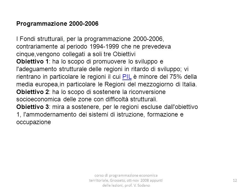 Programmazione 2000-2006 I Fondi strutturali, per la programmazione 2000-2006, contrariamente al periodo 1994-1999 che ne prevedeva cinque,vengono collegati a soli tre Obiettivi Obiettivo 1: ha lo scopo di promuovere lo sviluppo e l adeguamento strutturale delle regioni in ritardo di sviluppo; vi rientrano in particolare le regioni il cui PIL è minore del 75% della media europea,in particolare le Regioni del mezzogiorno di Italia.PIL Obiettivo 2: ha lo scopo di sostenere la riconversione socioeconomica delle zone con difficoltà strutturali.