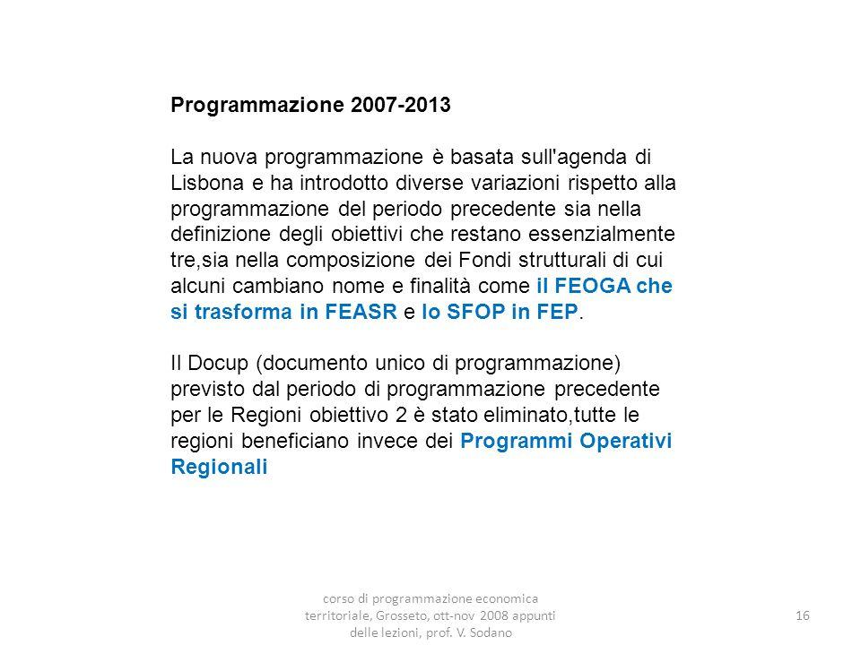 Programmazione 2007-2013 La nuova programmazione è basata sull agenda di Lisbona e ha introdotto diverse variazioni rispetto alla programmazione del periodo precedente sia nella definizione degli obiettivi che restano essenzialmente tre,sia nella composizione dei Fondi strutturali di cui alcuni cambiano nome e finalità come il FEOGA che si trasforma in FEASR e lo SFOP in FEP.