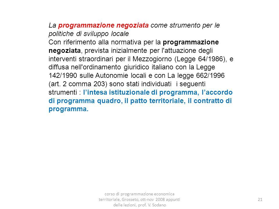 La programmazione negoziata come strumento per le politiche di sviluppo locale Con riferimento alla normativa per la programmazione negoziata, prevista inizialmente per l attuazione degli interventi straordinari per il Mezzogiorno (Legge 64/1986), e diffusa nell ordinamento giuridico italiano con la Legge 142/1990 sulle Autonomie locali e con La legge 662/1996 (art.
