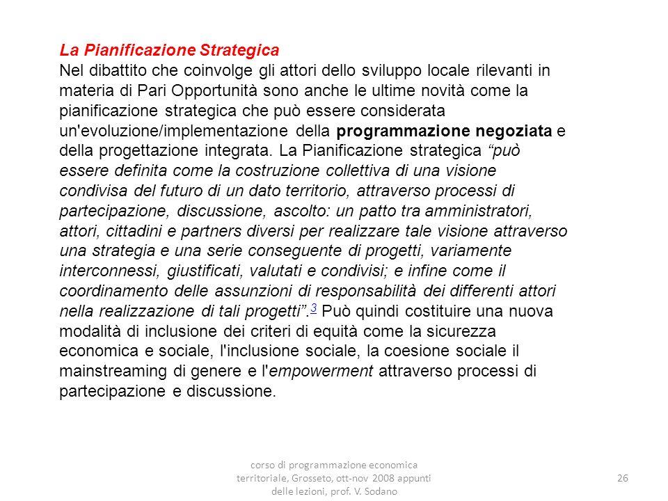 26 La Pianificazione Strategica Nel dibattito che coinvolge gli attori dello sviluppo locale rilevanti in materia di Pari Opportunità sono anche le ultime novità come la pianificazione strategica che può essere considerata un evoluzione/implementazione della programmazione negoziata e della progettazione integrata.