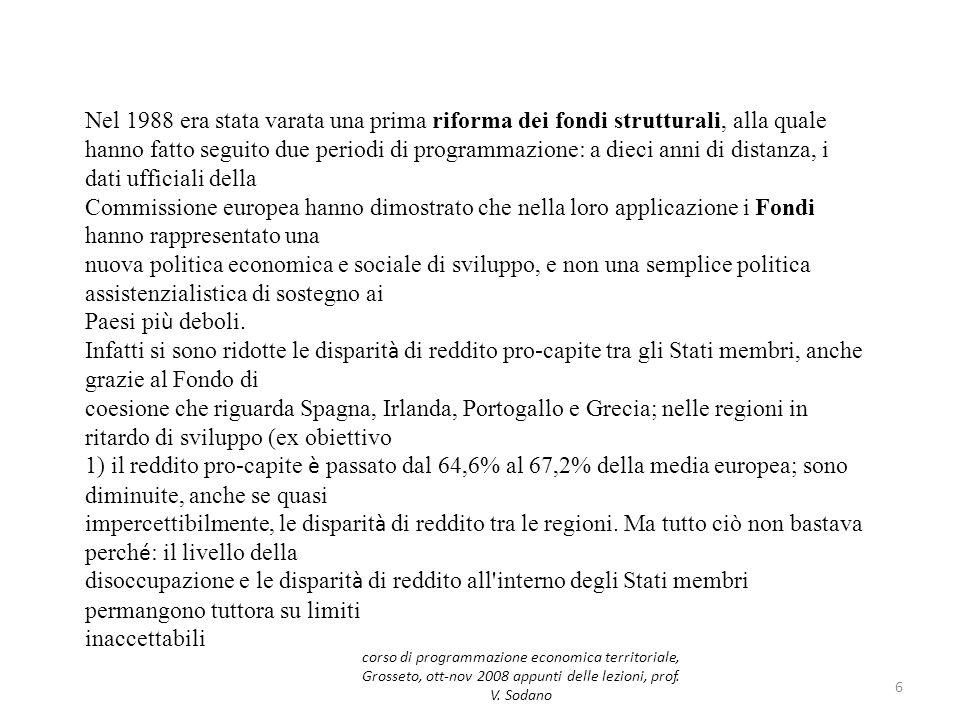 Programmazione 2007-2013 I nuovi obiettivi sono: Obiettivo Convergenza Obiettivo Competitività regionale e occupazione Obiettivo Cooperazione territoriale europea 17 corso di programmazione economica territoriale, Grosseto, ott-nov 2008 appunti delle lezioni, prof.