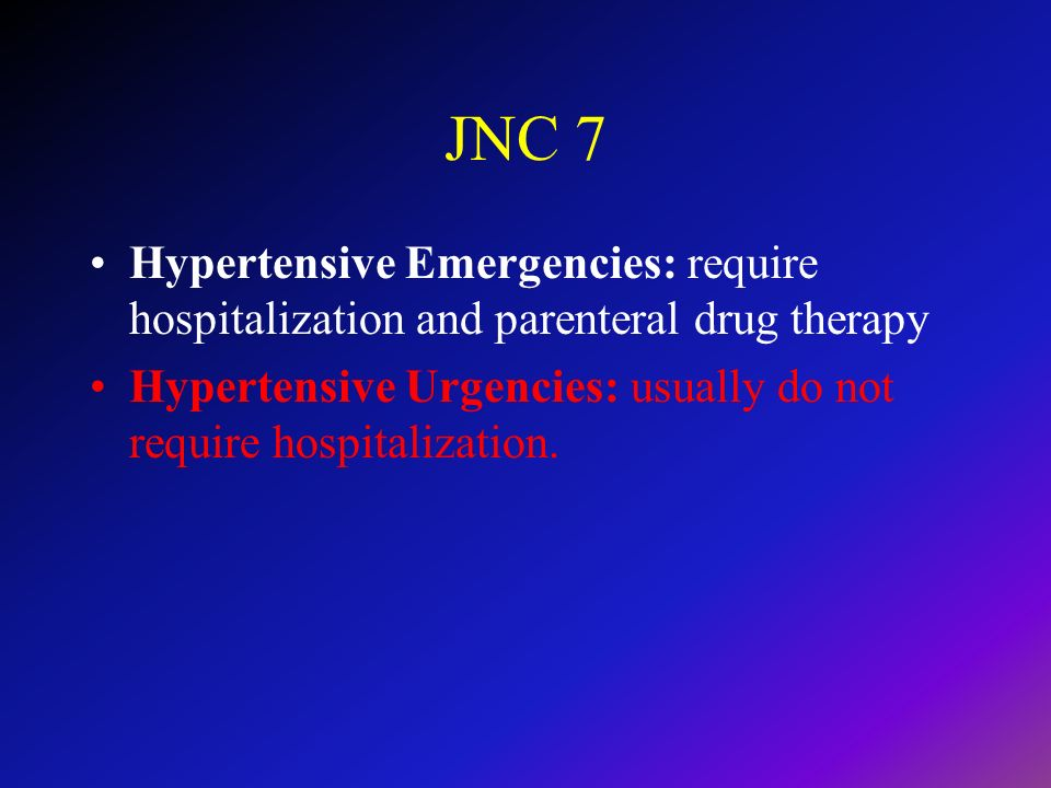 JNC 7 Hypertensive Emergencies: require hospitalization and parenteral drug therapy Hypertensive Urgencies: usually do not require hospitalization.
