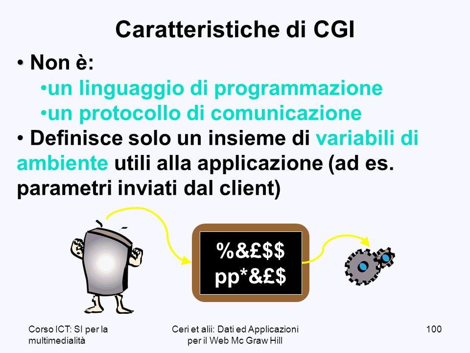 Corso ICT: SI per la multimedialità Ceri et alii: Dati ed Applicazioni per il Web Mc Graw Hill 100 Caratteristiche di CGI Non è: un linguaggio di programmazione un protocollo di comunicazione Definisce solo un insieme di variabili di ambiente utili alla applicazione (ad es.