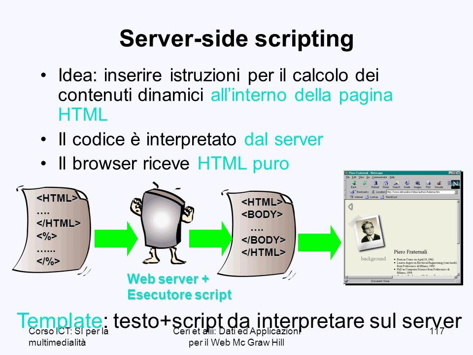 Corso ICT: SI per la multimedialità Ceri et alii: Dati ed Applicazioni per il Web Mc Graw Hill 117 Server-side scripting Idea: inserire istruzioni per il calcolo dei contenuti dinamici allinterno della pagina HTML Il codice è interpretato dal server Il browser riceve HTML puro <HTML><BODY> ….
