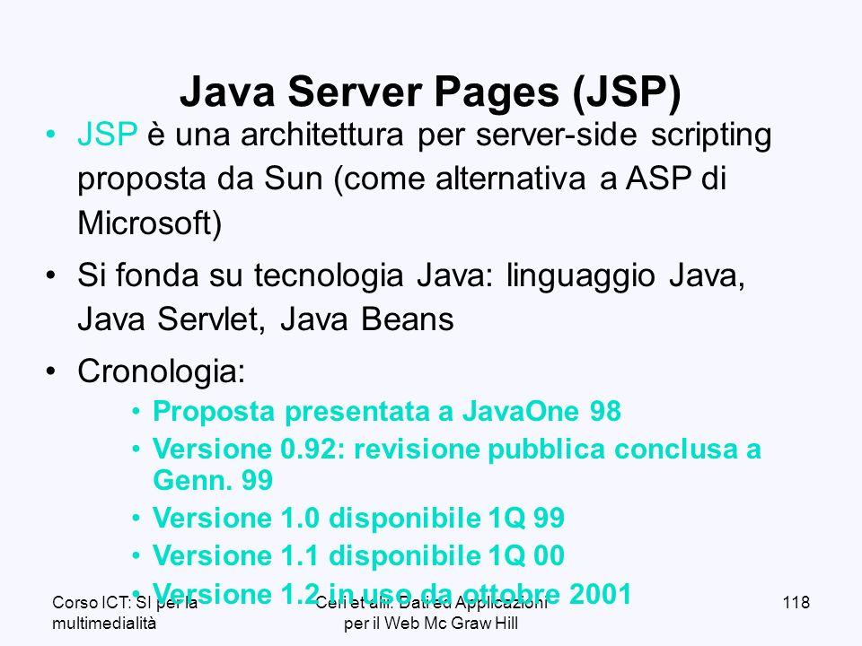 Corso ICT: SI per la multimedialità Ceri et alii: Dati ed Applicazioni per il Web Mc Graw Hill 118 JSP è una architettura per server-side scripting proposta da Sun (come alternativa a ASP di Microsoft) Si fonda su tecnologia Java: linguaggio Java, Java Servlet, Java Beans Cronologia: Proposta presentata a JavaOne 98 Versione 0.92: revisione pubblica conclusa a Genn.
