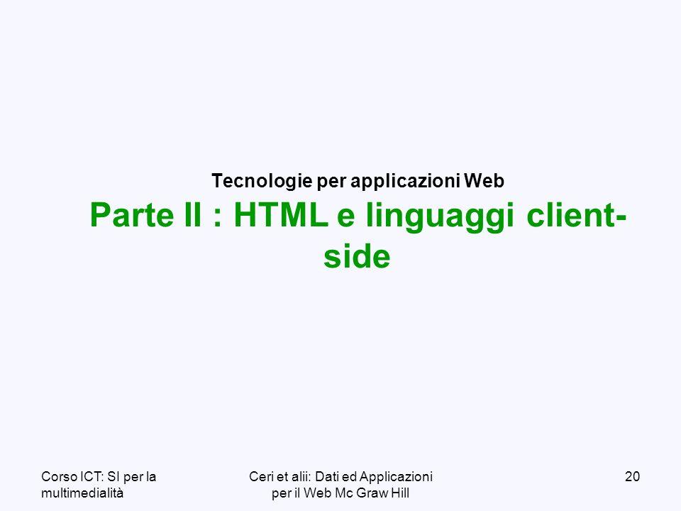Corso ICT: SI per la multimedialità Ceri et alii: Dati ed Applicazioni per il Web Mc Graw Hill 20 Tecnologie per applicazioni Web Parte II : HTML e linguaggi client- side