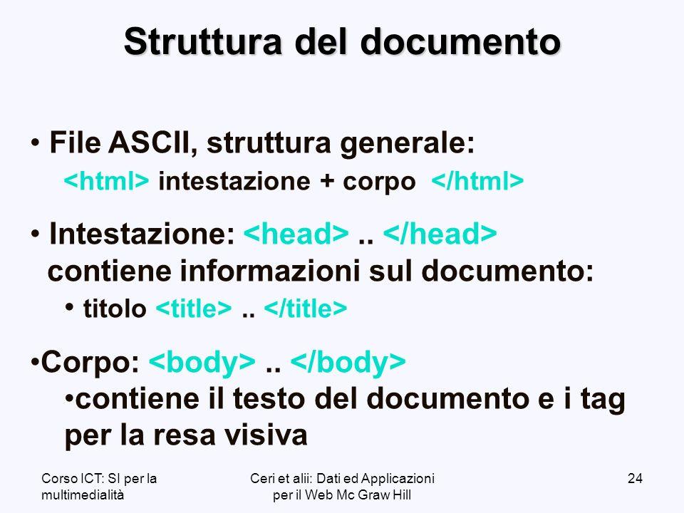 Corso ICT: SI per la multimedialità Ceri et alii: Dati ed Applicazioni per il Web Mc Graw Hill 24 Struttura del documento File ASCII, struttura generale: intestazione + corpo Intestazione:..