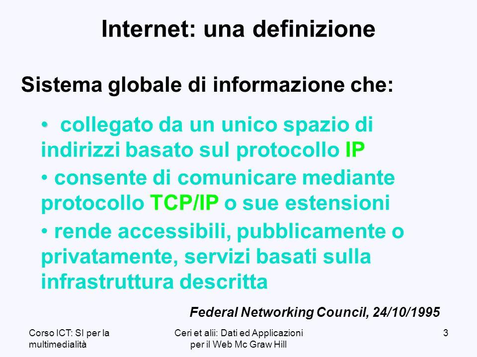 Corso ICT: SI per la multimedialità Ceri et alii: Dati ed Applicazioni per il Web Mc Graw Hill 3 Internet: una definizione collegato da un unico spazio di indirizzi basato sul protocollo IP consente di comunicare mediante protocollo TCP/IP o sue estensioni rende accessibili, pubblicamente o privatamente, servizi basati sulla infrastruttura descritta Federal Networking Council, 24/10/1995 Sistema globale di informazione che: