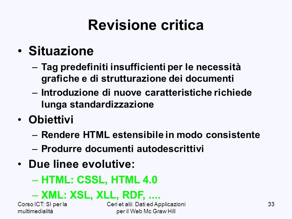 Corso ICT: SI per la multimedialità Ceri et alii: Dati ed Applicazioni per il Web Mc Graw Hill 33 Revisione critica Situazione – –Tag predefiniti insufficienti per le necessità grafiche e di strutturazione dei documenti – –Introduzione di nuove caratteristiche richiede lunga standardizzazione Obiettivi – –Rendere HTML estensibile in modo consistente – –Produrre documenti autodescrittivi Due linee evolutive: – –HTML: CSSL, HTML 4.0 – –XML: XSL, XLL, RDF,....