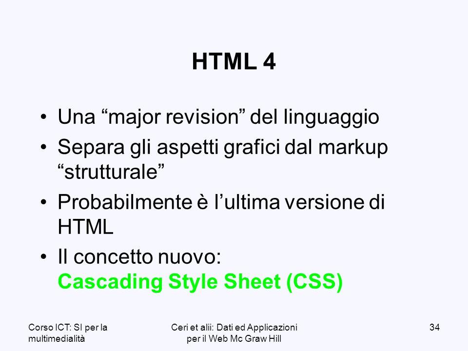 Corso ICT: SI per la multimedialità Ceri et alii: Dati ed Applicazioni per il Web Mc Graw Hill 34 HTML 4 Una major revision del linguaggio Separa gli aspetti grafici dal markup strutturale Probabilmente è lultima versione di HTML Il concetto nuovo: Cascading Style Sheet (CSS)