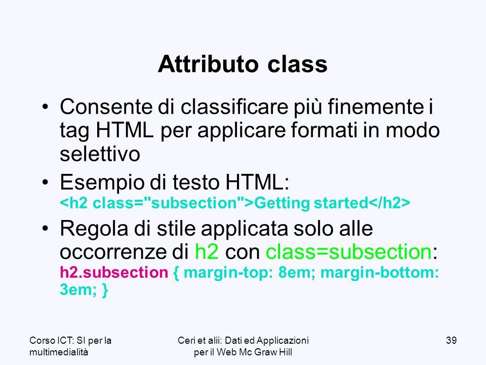 Corso ICT: SI per la multimedialità Ceri et alii: Dati ed Applicazioni per il Web Mc Graw Hill 39 Attributo class Consente di classificare più finemente i tag HTML per applicare formati in modo selettivo Esempio di testo HTML: Getting started Regola di stile applicata solo alle occorrenze di h2 con class=subsection: h2.subsection { margin-top: 8em; margin-bottom: 3em; }