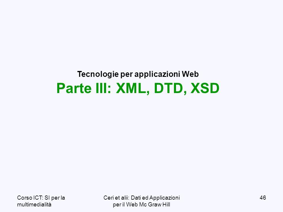 Corso ICT: SI per la multimedialità Ceri et alii: Dati ed Applicazioni per il Web Mc Graw Hill 46 Tecnologie per applicazioni Web Parte III: XML, DTD, XSD