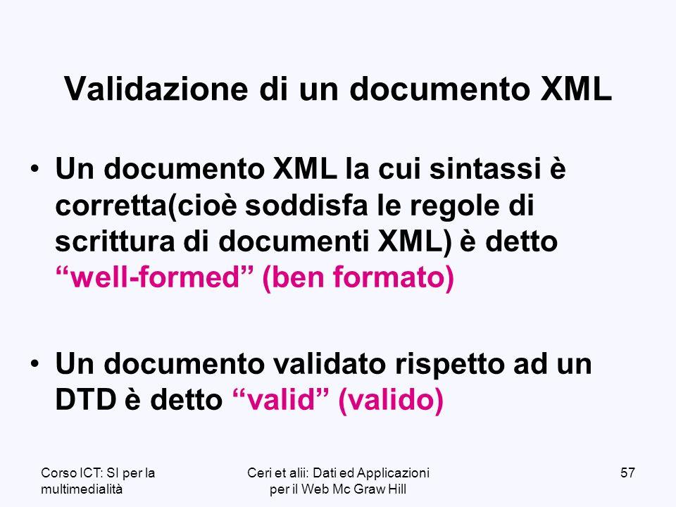 Corso ICT: SI per la multimedialità Ceri et alii: Dati ed Applicazioni per il Web Mc Graw Hill 57 Validazione di un documento XML Un documento XML la cui sintassi è corretta(cioè soddisfa le regole di scrittura di documenti XML) è detto well-formed (ben formato) Un documento validato rispetto ad un DTD è detto valid (valido)
