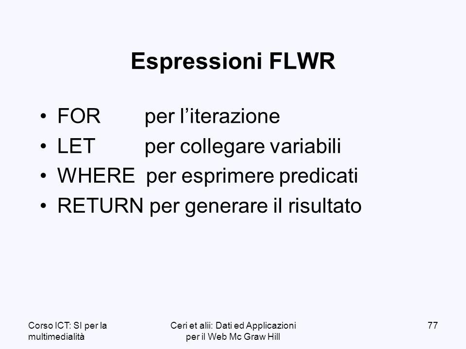 Corso ICT: SI per la multimedialità Ceri et alii: Dati ed Applicazioni per il Web Mc Graw Hill 77 Espressioni FLWR FOR per literazione LET per collegare variabili WHERE per esprimere predicati RETURN per generare il risultato
