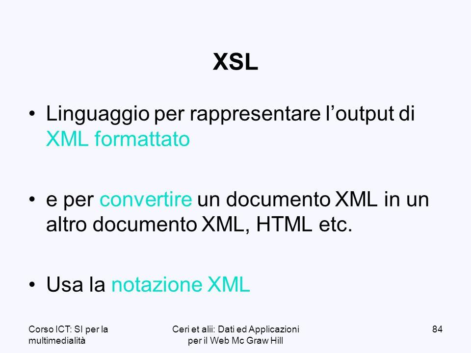 Corso ICT: SI per la multimedialità Ceri et alii: Dati ed Applicazioni per il Web Mc Graw Hill 84 XSL Linguaggio per rappresentare loutput di XML formattato e per convertire un documento XML in un altro documento XML, HTML etc.