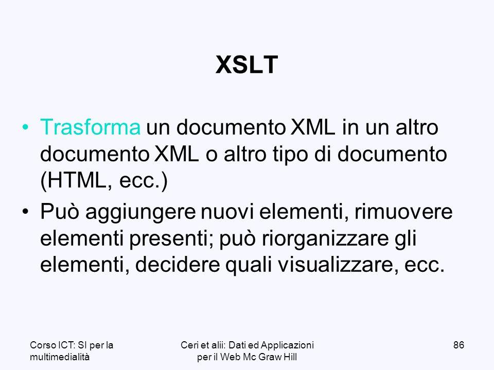 Corso ICT: SI per la multimedialità Ceri et alii: Dati ed Applicazioni per il Web Mc Graw Hill 86 XSLT Trasforma un documento XML in un altro documento XML o altro tipo di documento (HTML, ecc.) Può aggiungere nuovi elementi, rimuovere elementi presenti; può riorganizzare gli elementi, decidere quali visualizzare, ecc.