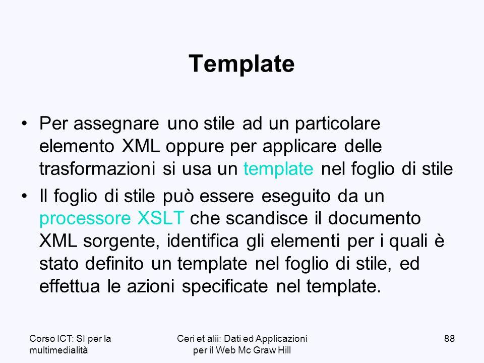 Corso ICT: SI per la multimedialità Ceri et alii: Dati ed Applicazioni per il Web Mc Graw Hill 88 Template Per assegnare uno stile ad un particolare elemento XML oppure per applicare delle trasformazioni si usa un template nel foglio di stile Il foglio di stile può essere eseguito da un processore XSLT che scandisce il documento XML sorgente, identifica gli elementi per i quali è stato definito un template nel foglio di stile, ed effettua le azioni specificate nel template.