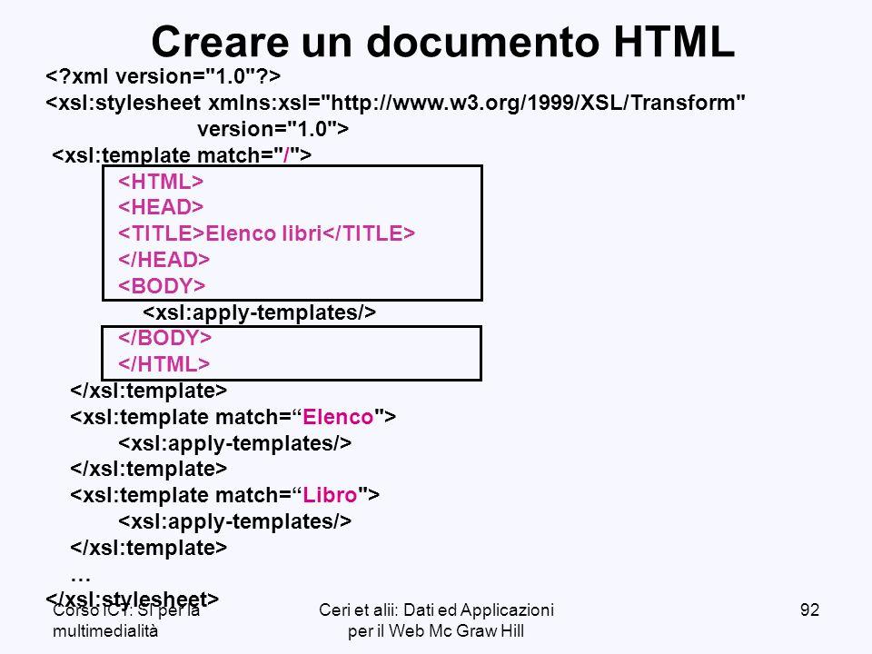 Corso ICT: SI per la multimedialità Ceri et alii: Dati ed Applicazioni per il Web Mc Graw Hill 92 <xsl:stylesheet xmlns:xsl= http://www.w3.org/1999/XSL/Transform version= 1.0 > Elenco libri … Creare un documento HTML