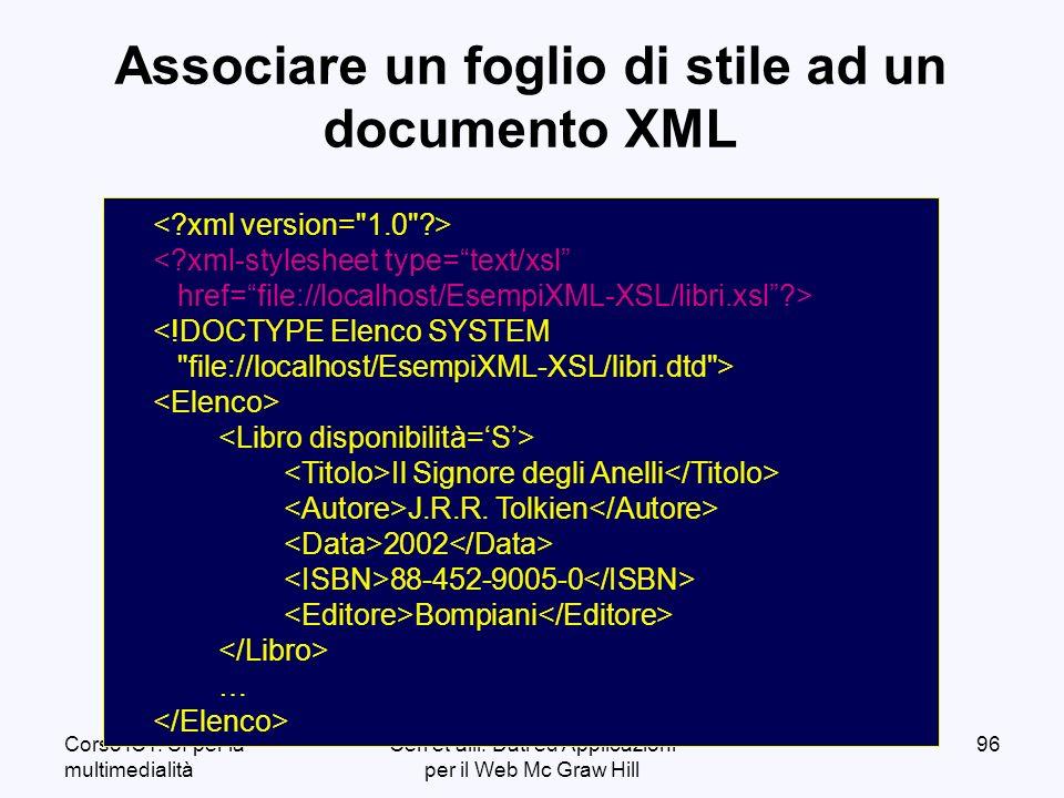 Corso ICT: SI per la multimedialità Ceri et alii: Dati ed Applicazioni per il Web Mc Graw Hill 96 Associare un foglio di stile ad un documento XML < xml-stylesheet type=text/xsl href=file://localhost/EsempiXML-XSL/libri.xsl > <!DOCTYPE Elenco SYSTEM file://localhost/EsempiXML-XSL/libri.dtd > Il Signore degli Anelli J.R.R.