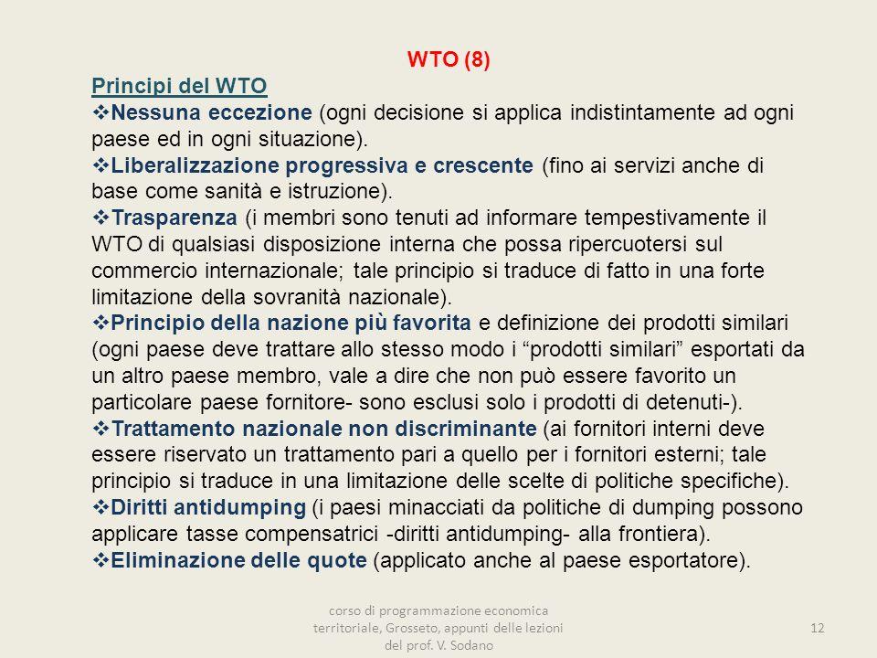 WTO (8) Principi del WTO Nessuna eccezione (ogni decisione si applica indistintamente ad ogni paese ed in ogni situazione). Liberalizzazione progressi