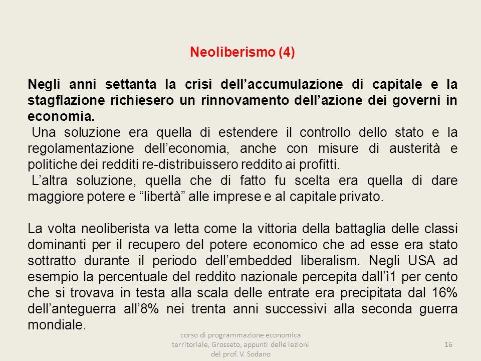 16 Neoliberismo (4) Negli anni settanta la crisi dellaccumulazione di capitale e la stagflazione richiesero un rinnovamento dellazione dei governi in economia.