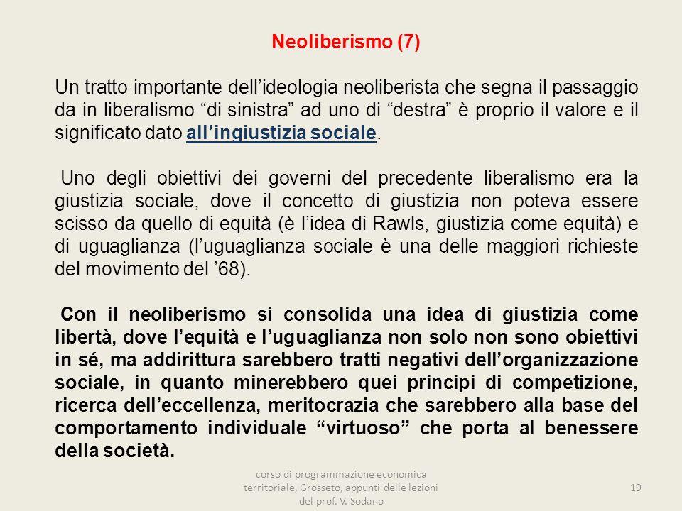19 Neoliberismo (7) Un tratto importante dellideologia neoliberista che segna il passaggio da in liberalismo di sinistra ad uno di destra è proprio il valore e il significato dato allingiustizia sociale.