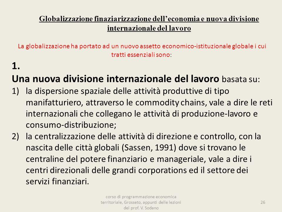 Globalizzazione finaziarizzazione delleconomia e nuova divisione internazionale del lavoro La globalizzazione ha portato ad un nuovo assetto economico-istituzionale globale i cui tratti essenziali sono : 1.