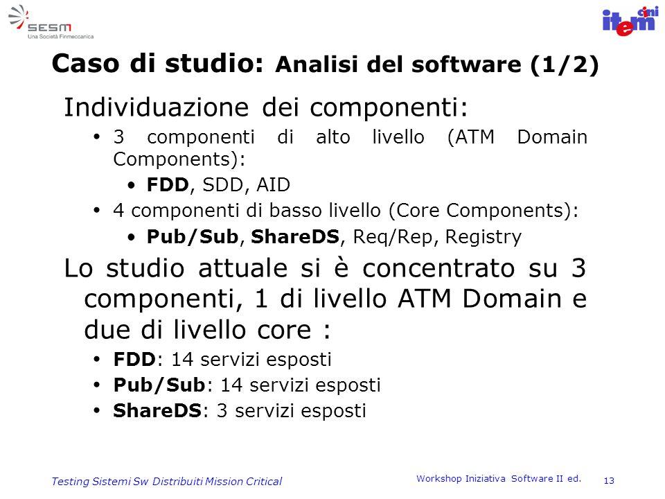 Workshop Iniziativa Software II ed. 13 Testing Sistemi Sw Distribuiti Mission Critical Caso di studio: Analisi del software (1/2) Individuazione dei c