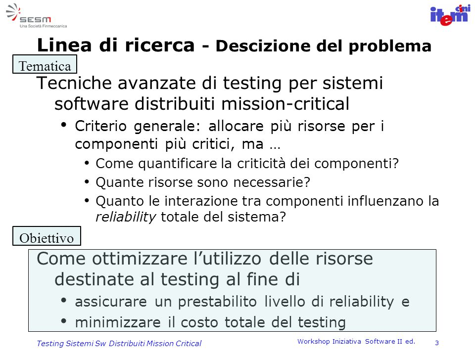 Workshop Iniziativa Software II ed. 3 Testing Sistemi Sw Distribuiti Mission Critical Linea di ricerca - Descizione del problema Tecniche avanzate di