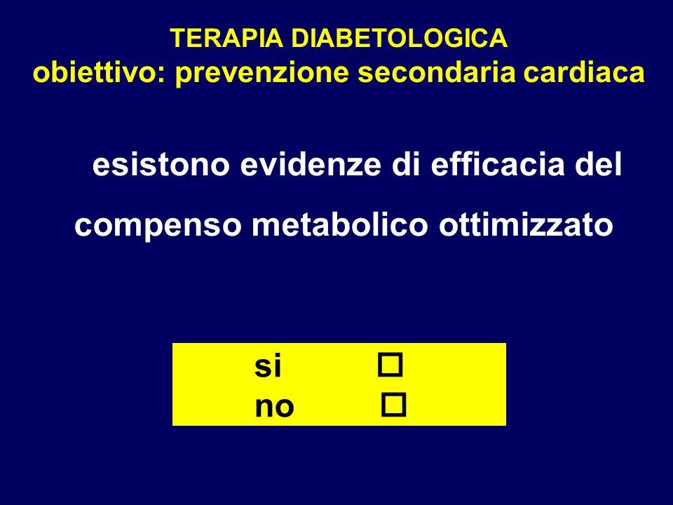 TERAPIA DIABETOLOGICA obiettivo: prevenzione secondaria cardiaca esistono evidenze di efficacia del compenso metabolico ottimizzato si no