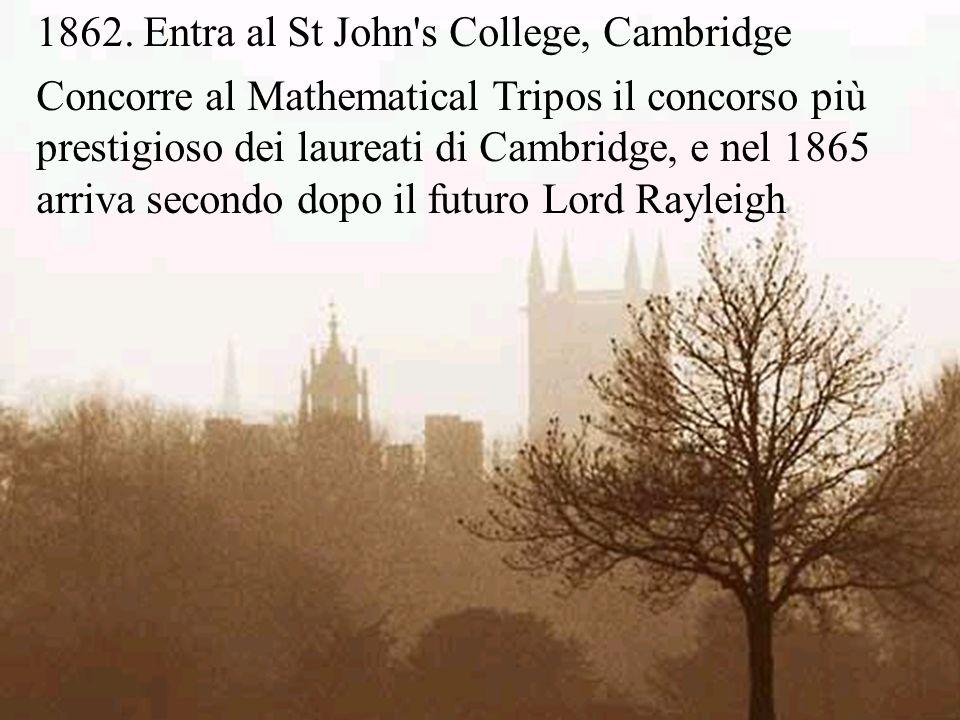 1862. Entra al St John's College, Cambridge Concorre al Mathematical Tripos il concorso più prestigioso dei laureati di Cambridge, e nel 1865 arriva s