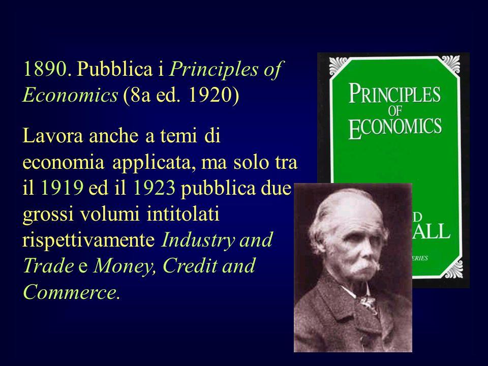 1890. Pubblica i Principles of Economics (8a ed. 1920) Lavora anche a temi di economia applicata, ma solo tra il 1919 ed il 1923 pubblica due grossi v