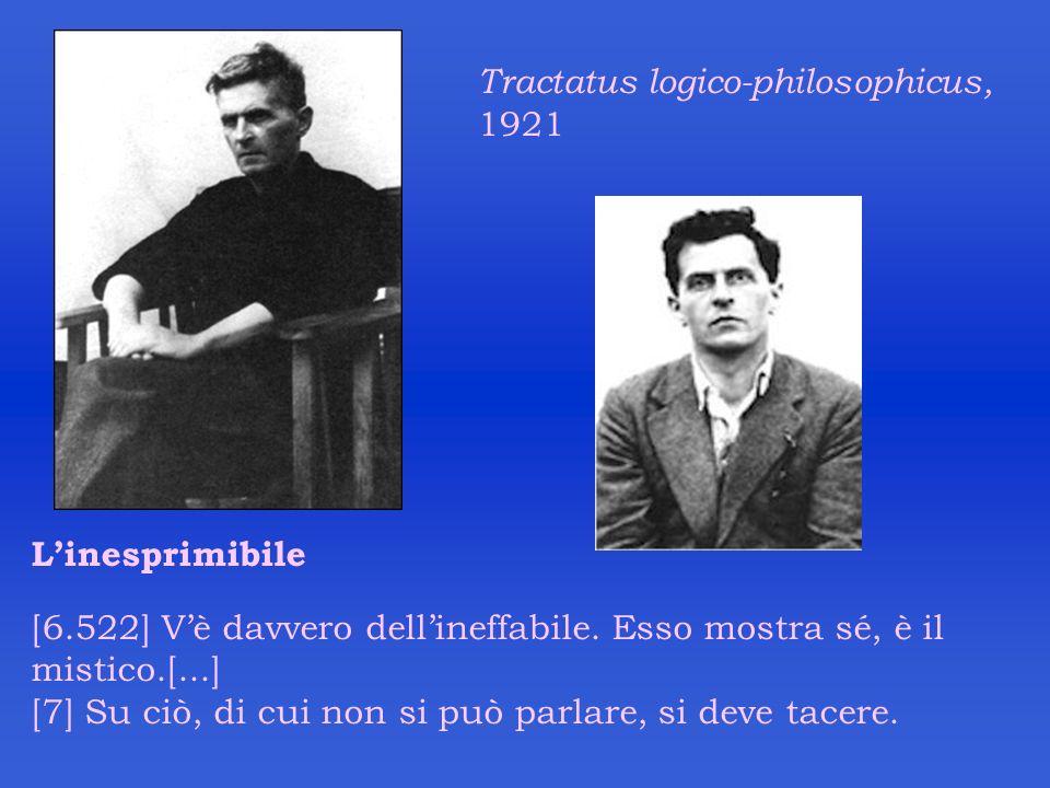 Tractatus logico-philosophicus, 1921 Linesprimibile [6.522] Vè davvero dellineffabile. Esso mostra sé, è il mistico.[...] [7] Su ciò, di cui non si pu