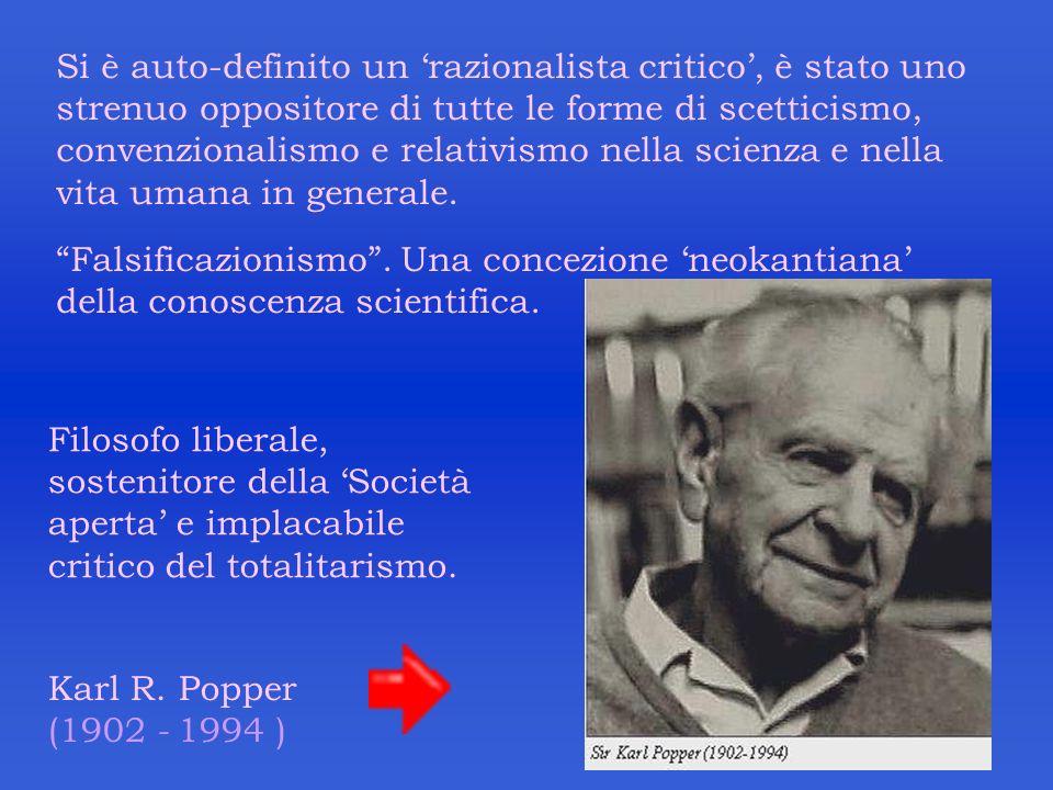 Karl R. Popper (1902 - 1994 ) Si è auto-definito un razionalista critico, è stato uno strenuo oppositore di tutte le forme di scetticismo, convenziona