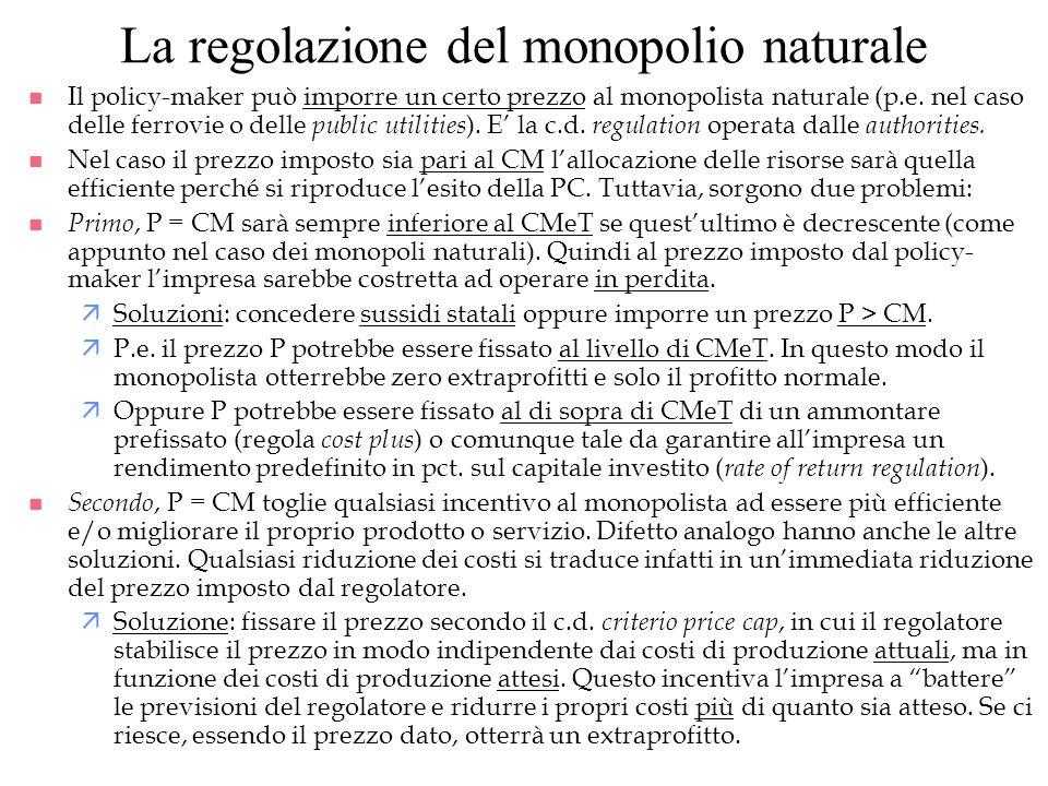 La regolazione del monopolio naturale n Il policy-maker può imporre un certo prezzo al monopolista naturale (p.e. nel caso delle ferrovie o delle publ