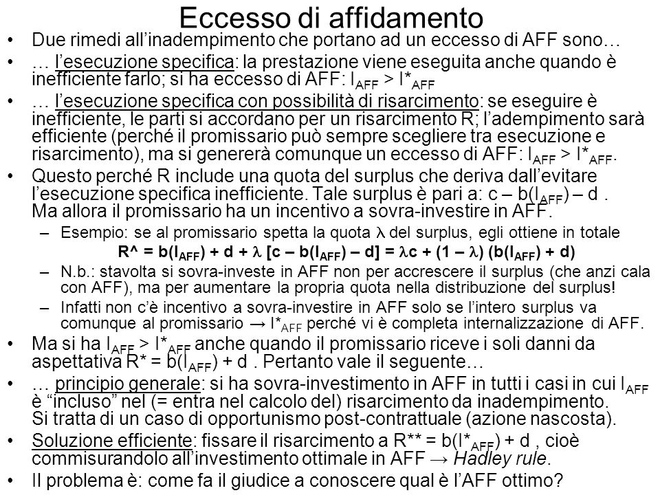 Eccesso di affidamento Due rimedi allinadempimento che portano ad un eccesso di AFF sono… … lesecuzione specifica: la prestazione viene eseguita anche quando è inefficiente farlo; si ha eccesso di AFF: I AFF > I* AFF … lesecuzione specifica con possibilità di risarcimento: se eseguire è inefficiente, le parti si accordano per un risarcimento R; ladempimento sarà efficiente (perché il promissario può sempre scegliere tra esecuzione e risarcimento), ma si genererà comunque un eccesso di AFF: I AFF > I* AFF.